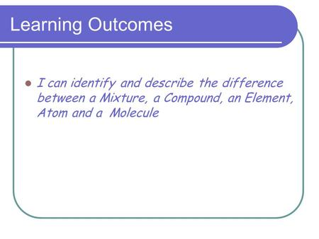 Learning Outcomes I can identify and describe the difference between a Mixture, a Compound, an Element, Atom and a Molecule.