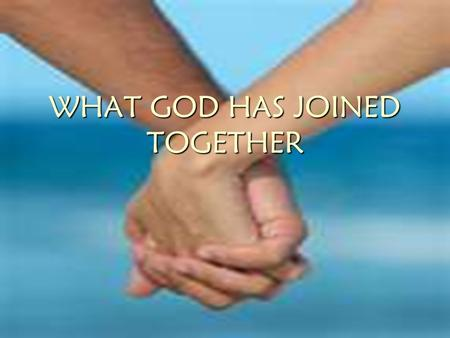 "WHAT GOD HAS JOINED TOGETHER. ""WHAT GOD HAS JOINED TOGETHER"" Matthew 19:1 ¶And it came to pass, that when Jesus had finished these sayings, he departed."