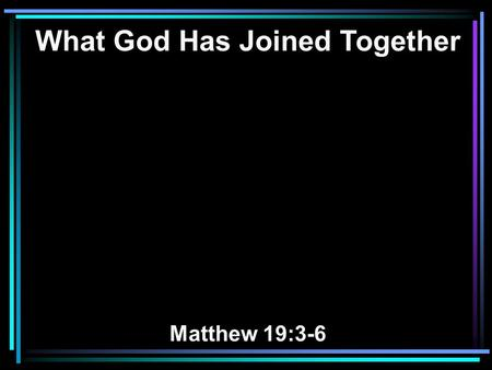 What God Has Joined Together Matthew 19:3-6. 3 The Pharisees also came to Him, testing Him, and saying to Him, Is it lawful for a man to divorce his wife.