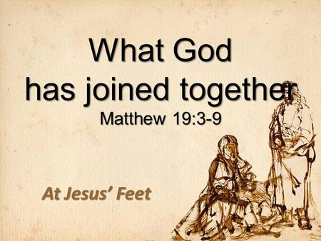 What God has joined together Matthew 19:3-9 At Jesus' Feet.