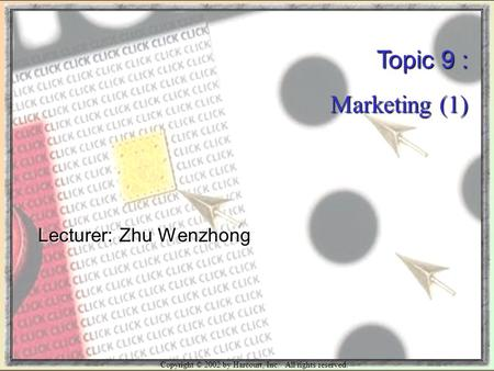 Copyright © 2002 by Harcourt, Inc. All rights reserved. Topic 9 : Marketing (1) Lecturer: Zhu Wenzhong.