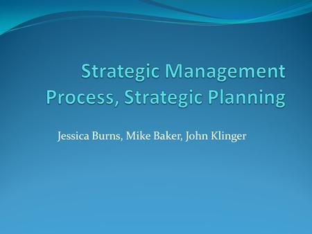 Jessica Burns, Mike Baker, John Klinger. Strategic Management Definition- the art and science of formulating, implementing, and evaluating cross-functional.