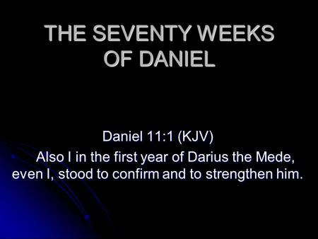 THE SEVENTY WEEKS OF DANIEL Daniel 11:1 (KJV) Also I in the first year of Darius the Mede, even I, stood to confirm and to strengthen him. Also I in the.