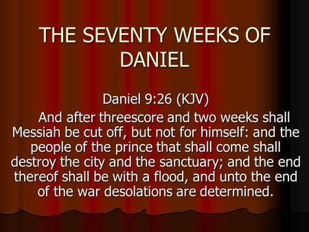 THE SEVENTY WEEKS OF DANIEL Daniel 9:26 (KJV) And after threescore and two weeks shall Messiah be cut off, but not for himself: and the people of the prince.