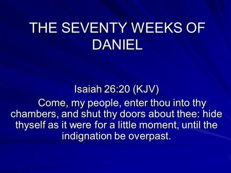 THE SEVENTY WEEKS OF DANIEL Isaiah 26:20 (KJV) Come, my people, enter thou into thy chambers, and shut thy doors about thee: hide thyself as it were for.