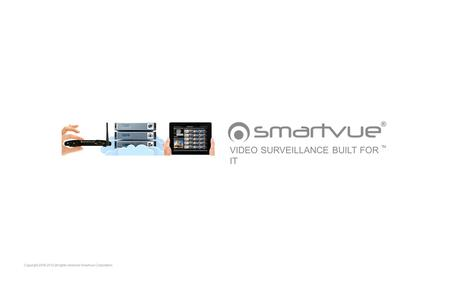Copyright 2006-2012 all rights reserved Smartvue Corporation VIDEO SURVEILLANCE BUILT FOR IT TM.