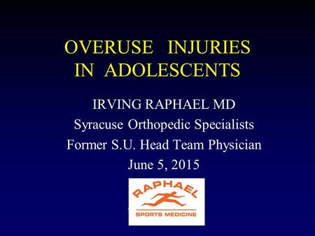 OVERUSE INJURIES IN ADOLESCENTS IRVING RAPHAEL MD Syracuse Orthopedic Specialists Former S.U. Head Team Physician June 5, 2015.