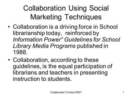 Collaboratin TLA April 20071 Collaboration Using Social Marketing Techniques Collaboration is a driving force in School librarianship today, reinforced.