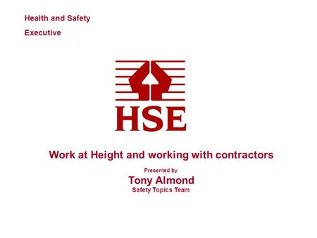 Health and Safety Executive Work at Height and working with contractors Presented by Tony Almond Safety Topics Team.