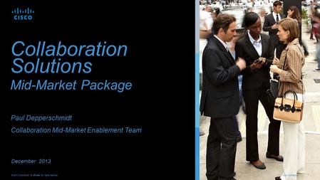 Cisco Confidential 1 © 2013 Cisco and/or its affiliates. All rights reserved. Collaboration Solutions Mid-Market Package December 2013 Paul Depperschmidt.