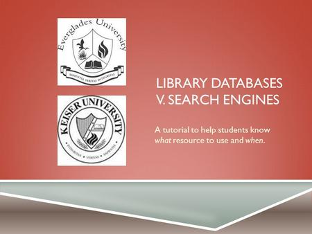 LIBRARY DATABASES V. SEARCH ENGINES A tutorial to help students know what resource to use and when.