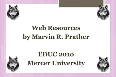 Web Resources by Marvin R. Prather EDUC 2010 Mercer University.