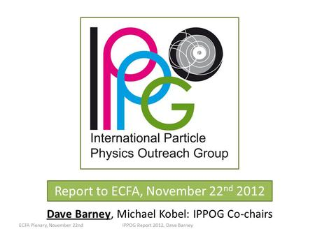 Report to ECFA, November 22 nd 2012 Dave Barney, Michael Kobel: IPPOG Co-chairs ECFA Plenary, November 22ndIPPOG Report 2012, Dave Barney.