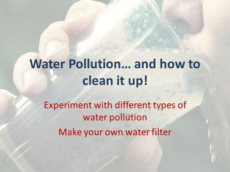 Water Pollution… and how to clean it up! Experiment with different types of water pollution Make your own water filter.