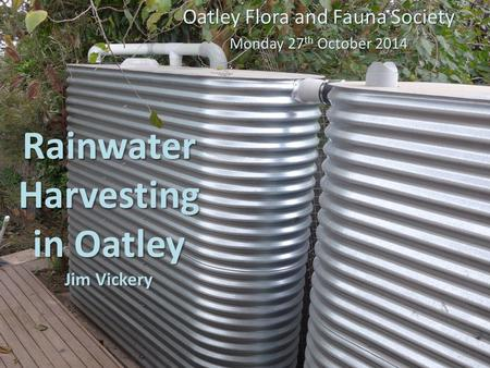 Rainwater Harvesting in Oatley Jim Vickery Oatley Flora and Fauna Society Monday 27 th October 2014.