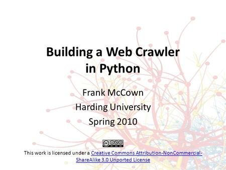 Building a Web Crawler in Python Frank McCown Harding University Spring 2010 This work is licensed under a Creative Commons Attribution-NonCommercial-