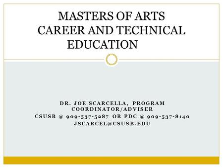 DR. JOE SCARCELLA, PROGRAM COORDINATOR/ADVISER 909-537-5287 OR 909-537-8140 MASTERS OF ARTS CAREER AND TECHNICAL EDUCATION.