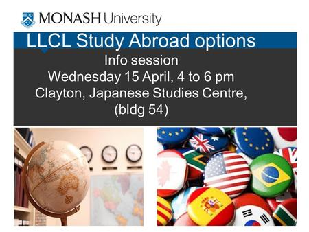 LLCL Study Abroad options Info session Wednesday 15 April, 4 to 6 pm Clayton, Japanese Studies Centre, (bldg 54)