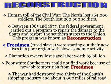  Human toll of the Civil War: The North lost 364,000 soldiers. The South lost 260,000 soldiers. Reconstruction  Between 1865 and 1877, the federal government.