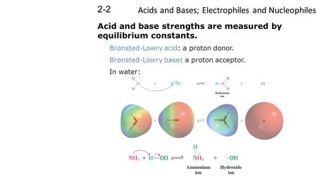 Acids and Bases; Electrophiles and Nucleophiles 2-2 Acid and base strengths are measured by equilibrium constants. Brønsted-Lowry acid: a proton donor.