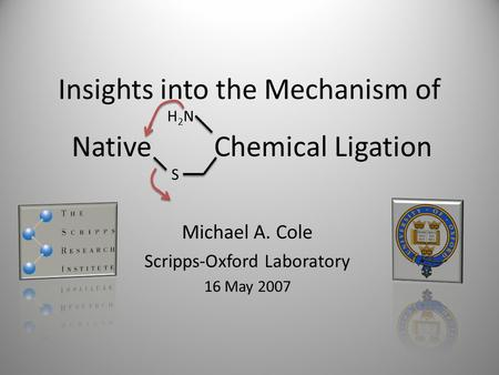 Insights into the Mechanism of Michael A. Cole Scripps-Oxford Laboratory 16 May 2007 Native Chemical Ligation S H2NH2N.