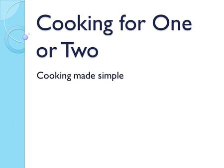 Cooking for One or Two Cooking made simple. Making Mealtime Enjoyable Again Choose recipes with fewer ingredients- Saves you time and energy! Pick your.