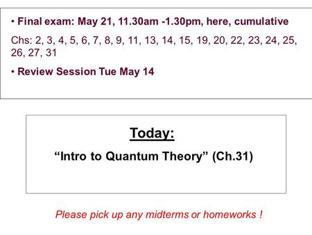 Final exam: May 21, 11.30am -1.30pm, here, cumulative Chs: 2, 3, 4, 5, 6, 7, 8, 9, 11, 13, 14, 15, 19, 20, 22, 23, 24, 25, 26, 27, 31 Review Session Tue.