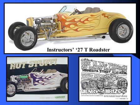 Instructors' '27 T Roadster. Class Participation Rules Please Participate –Agree, disagree, comment, share your opinion and experiences, ask questions.