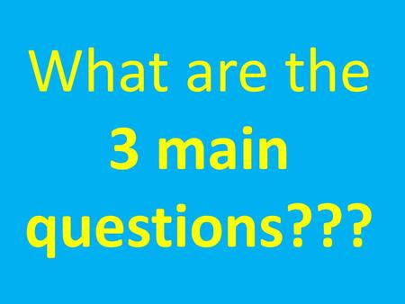 What are the 3 main questions???