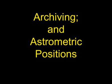 Archiving; and Astrometric Positions. Archiving Important that our observations are Archived – data retention & availability Currently Archived at NASA's.