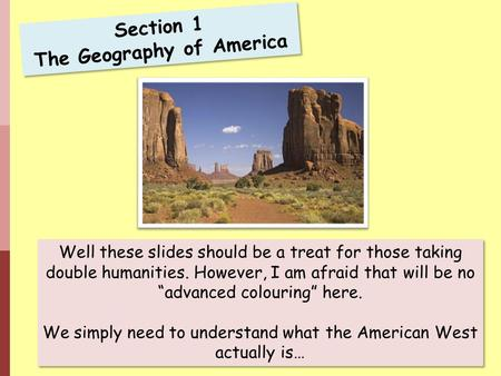 "Section 1 The Geography of America Well these slides should be a treat for those taking double humanities. However, I am afraid that will be no ""advanced."
