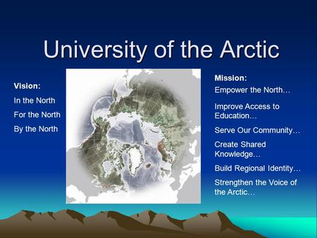University of the Arctic Vision: In the North For the North By the North Mission: Empower the North… Improve Access to Education… Serve Our Community…