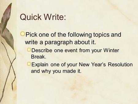Quick Write: Pick one of the following topics and write a paragraph about it. Describe one event from your Winter Break. Explain one of your New Year's.