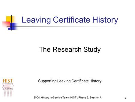 2004, History In-Service Team (HIST), Phase 2, Session A 1 Leaving Certificate History The Research Study Supporting Leaving Certificate History.