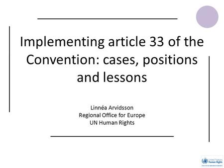 Implementing article 33 of the Convention: cases, positions and lessons Linnéa Arvidsson Regional Office for Europe UN Human Rights.