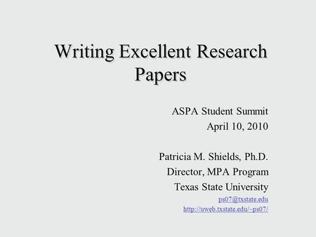 Writing Excellent Research Papers ASPA Student Summit April 10, 2010 Patricia M. Shields, Ph.D. Director, MPA Program <strong>Texas</strong> State University