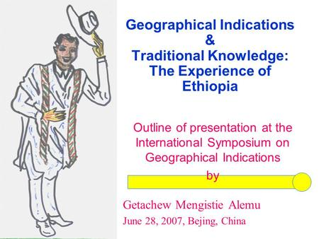Geographical Indications & Traditional Knowledge: The Experience of Ethiopia Outline of presentation at the International Symposium on Geographical Indications.