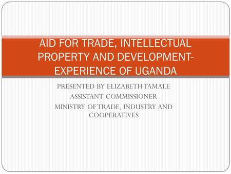 PRESENTED BY ELIZABETH TAMALE ASSISTANT COMMISSIONER MINISTRY OF TRADE, INDUSTRY AND COOPERATIVES AID FOR TRADE, INTELLECTUAL PROPERTY AND DEVELOPMENT-