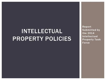 Report Submitted by the 2014 Intellectual Property Task Force INTELLECTUAL PROPERTY POLICIES.