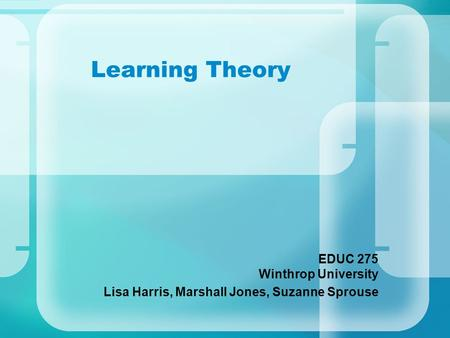 Learning Theory EDUC 275 Winthrop University Lisa Harris, Marshall Jones, Suzanne Sprouse.