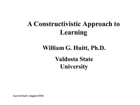 A Constructivistic Approach to Learning William G. Huitt, Ph.D. Valdosta State University Last revised: August 2000.