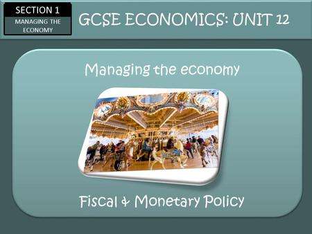 SECTION 1 MANAGING THE ECONOMY Managing the economy GCSE ECONOMICS: UNIT 12 Fiscal & Monetary Policy.