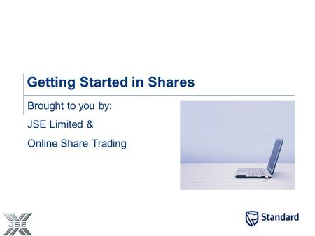 Getting Started in Shares Brought to you by: JSE Limited & Online Share Trading.