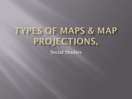 Types of Maps & Map projections,