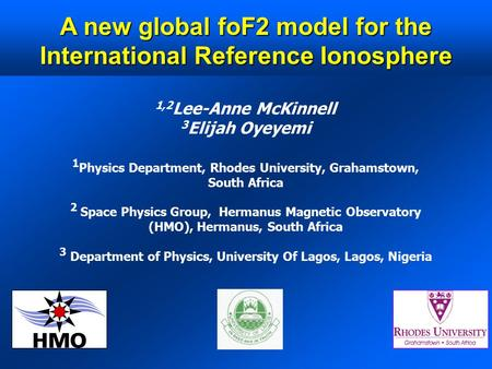 A new global foF2 model for the International Reference Ionosphere 1,2 Lee-Anne McKinnell 3 Elijah Oyeyemi 1 Physics Department, Rhodes University, Grahamstown,