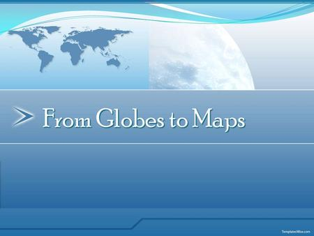 From Globes to Maps. Globe is a three-dimensional scale model of Earth. Presents the most accurate depiction of geographic information.