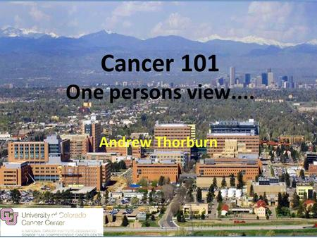 Cancer 101 One persons view.... Andrew Thorburn. Some things to bear in mind about Cancer Second leading cause of death in the western world. Rapidly.