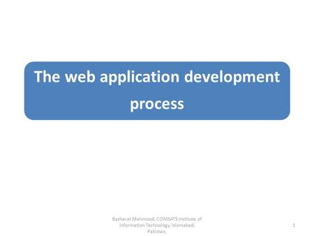 The web application development process Basharat Mahmood, COMSATS Institute of Information Technology, Islamabad, Pakistan. 1.