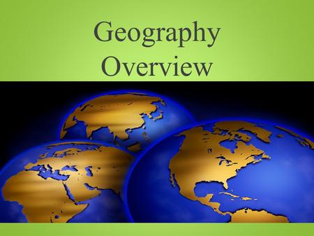 Geography Overview. What is Geography? It is the study of our earth; our home. Or Anything that can be mapped!