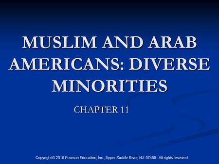 Copyright © 2010 Pearson Education, Inc., Upper Saddle River, NJ 07458. All rights reserved. MUSLIM AND ARAB AMERICANS: DIVERSE MINORITIES CHAPTER 11.